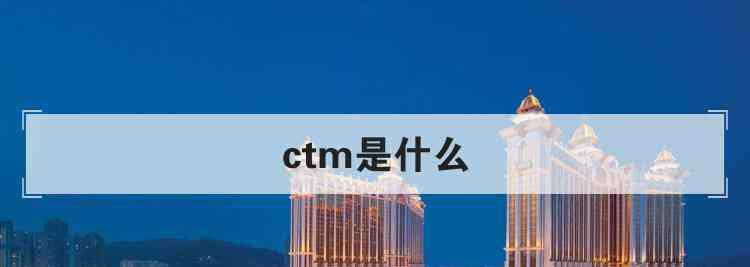 ctm是什么 ctm是什么