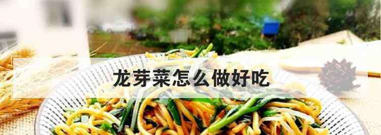 芽菜怎么做好吃 龙芽菜怎么做好吃
