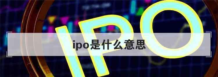 ipo是什么意思 ipo是什么意思