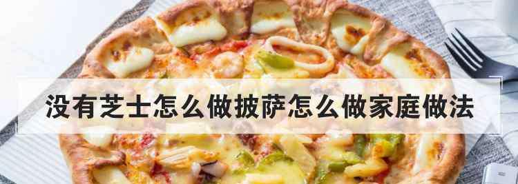 家庭烤箱烤披萨的做法 没有芝士怎么做披萨怎么做家庭做法