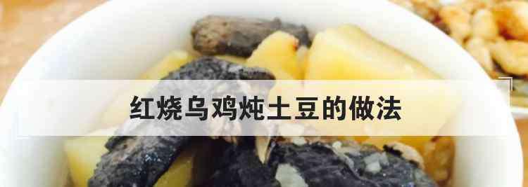 红烧鸡肉土豆的做法 红烧乌鸡炖土豆的做法