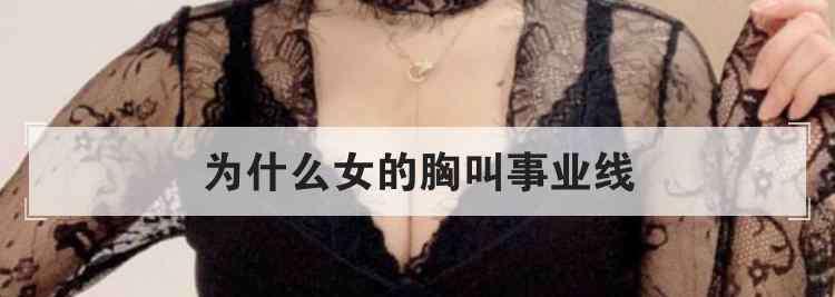 事业线女生 为什么女的胸叫事业线