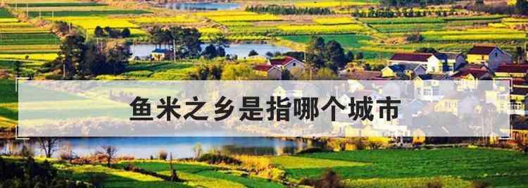 鱼米之乡是哪个城市 鱼米之乡是指哪个城市
