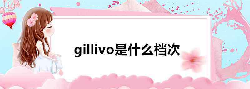 gillivo gillivo是什么档次