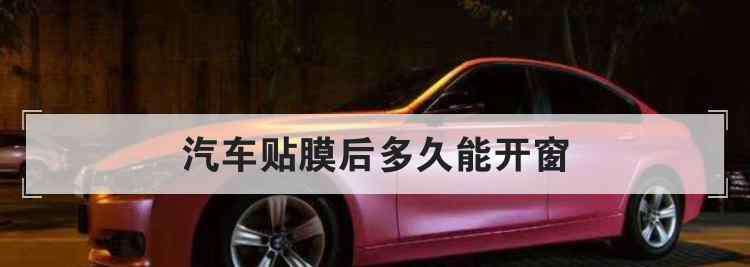 汽车贴膜后多久能开窗 汽车贴膜后多久能开窗